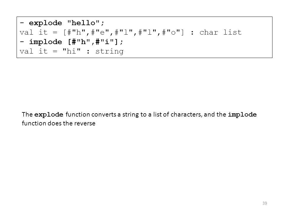- explode hello ; val it = [# h ,# e ,# l ,# l ,# o ] : char list - implode [# h ,# i ]; val it = hi : string